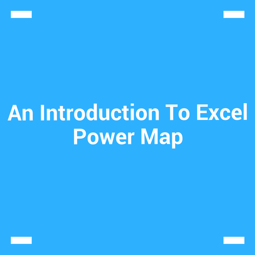 An Introduction To Excel Power Map