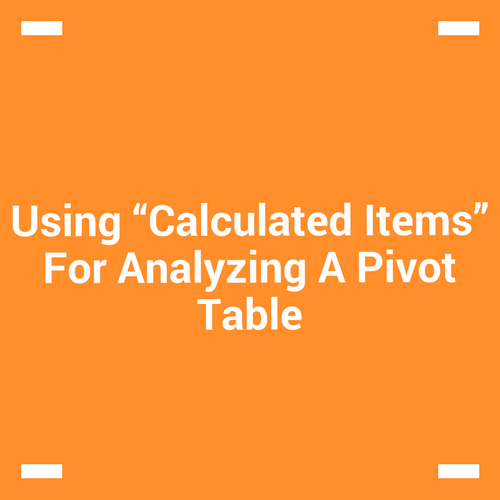 "Using ""Calculated Items"" For Analyzing A Pivot Table"