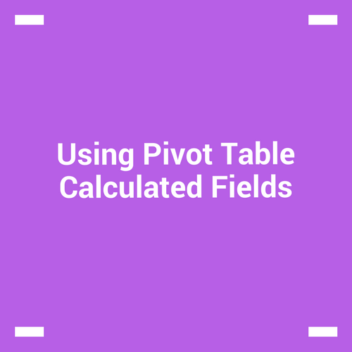Using Pivot Table Calculated Fields